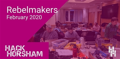 Hack Horsham - Rebel Makers February 2020